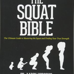 The Squat Bible The Ultimate Guide to Mastering the Squat and Finding your True Strength by Aaron Horschig